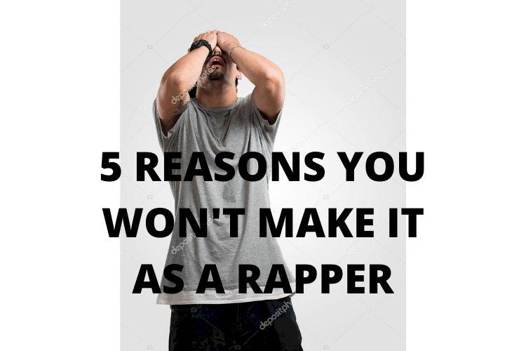 5 REASONS YOU WON'T MAKE IT AS A RAPPER